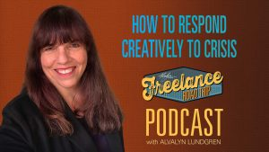 Freelance Road Trip Podcast with Alvalyn Lundgren 34: How To Respond Creatively To Crisis